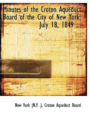Minutes of the Croton Aqueduct Board of the City of New York : July 18, 1849 ... (Large Print Edition)