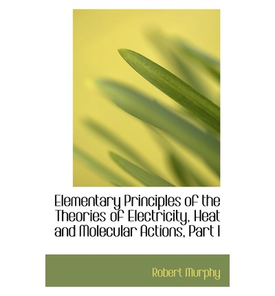 Elementary Principles of the Theories of Electricity, Heat and Molecular Actions, Part I