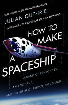 How to Make a Spaceship : A Band of Renegades, and Epic Race and the Birth of Private Space Flight