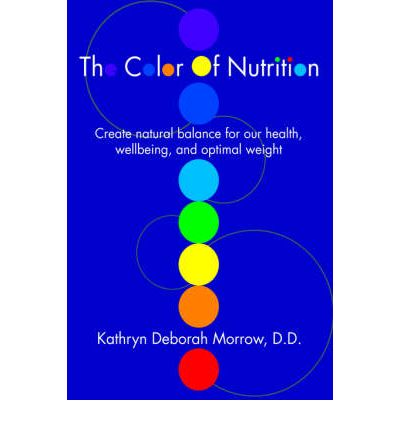 The Color of Nutrition : Create Natural Balance for Our Health, Wellbeing, and Optimal Weight