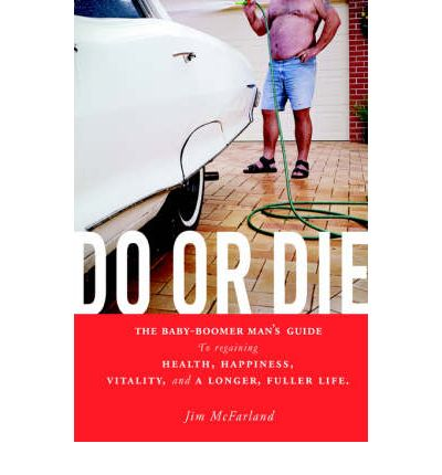 Do or Die : The Baby-Boomer Man's Guide to Regaining Health, Happiness, Vitality, and a Longer, Fuller Life.