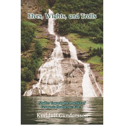 Elves, Wights, and Trolls : Studies Towards the Practice of Germanic Heathenry: Vol. I