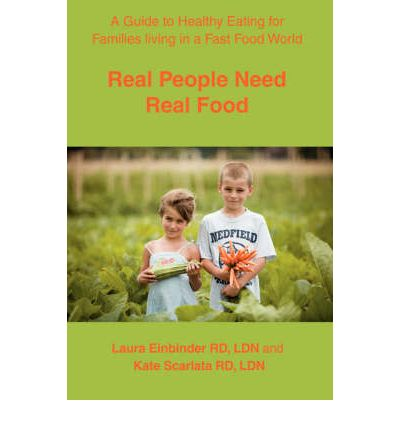 Real People Need Real Food : A Guide to Healthy Eating for Families Living in a Fast Food World