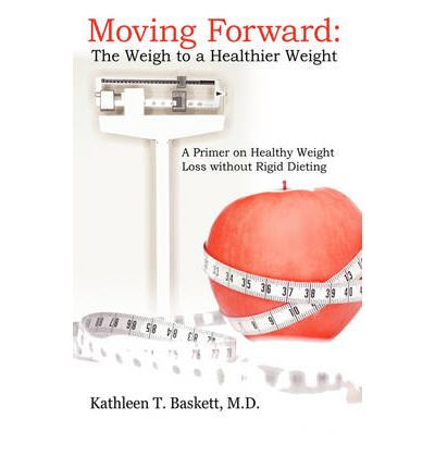 Moving Forward : The Weigh to a Healthier Weight: A Primer on Healthy Weight Loss Without Rigid Dieting
