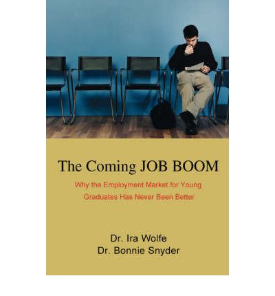 The Coming Job Boom : Why the Employment Market for Young Graduates Has Never Been Better