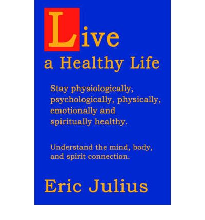 Live a Healthy Life : Stay Physiologically, Psychologically, Physically, Emotionally and Spiritually Healthy.