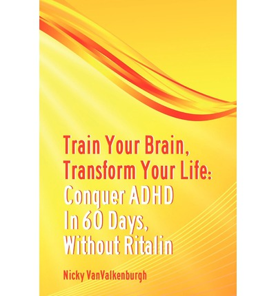 Download di libri di testo Train Your Brain, Transform Your Life : Conquer Attention Deficit Hyperactivity Disorder in 60 Days, Without Ritalin by Nicky Vanvalkenburgh (Italian Edition) CHM