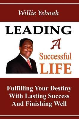 Leading a Successful Life : Fulfilling Your Destiny with Lasting Success and Finishing Well