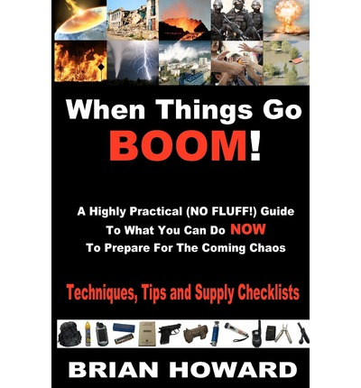 When Things Go Boom! a Highly Practical (No Fluff!) Guide to What You Can Do Now to Prepare for the Coming Chaos : Techniques, Tips and Supply Checklists