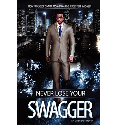 Never Lose Your Swagger : How to Become a Better Man