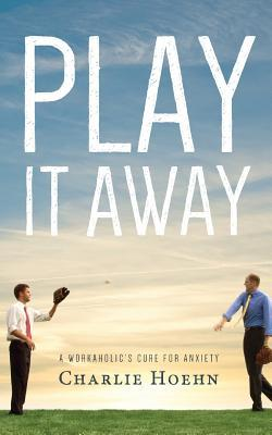 Play It Away : A Workaholic's Cure for Anxiety