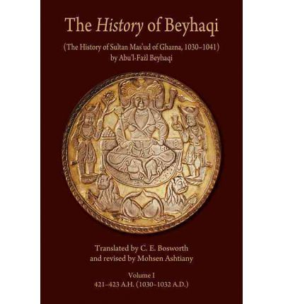 The History of Beyhaqi: The History of Sultan Mas'ud of Ghazna, 1030-1041: Introduction and Translation of Years 421-423 A.H. (1030-1032 A.D.) v. I