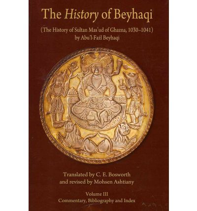 The History of Beyhaqi: The History of Sultan Mas'ud of Ghazna, 1030-1041: Commentary, Bibliography, and Index v. III