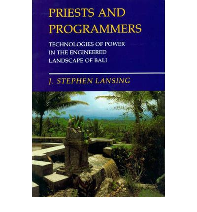 Priests and Programmers : Technologies of Power in the Engineered Landscape of Bali