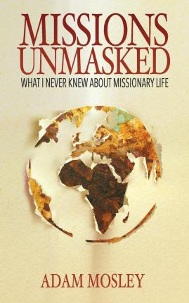 Missions Unmasked : What I Never Knew about Missionary Life