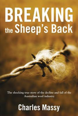 Breaking the Sheep's Back : The Shocking True Story of the Decline and Fall of the Australian Wool Industry