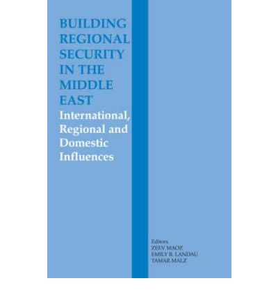 Building Regional Security in the Middle East : Domestic, Regional and International Influences
