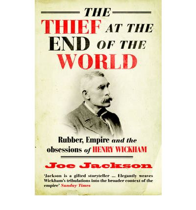 The Thief at the End of the World : Rubber, Power and the Obsessions of Henry Wickham