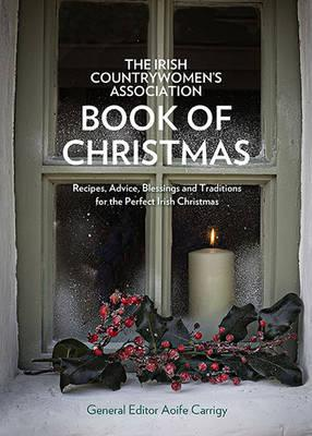The Irish Countrywomen's Association Book of Christmas : Recipes, Advice, Blessings and Traditions for the Perfect Irish Christmas