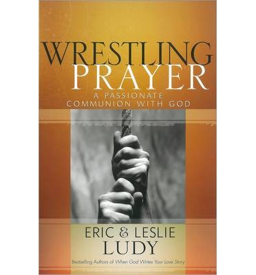 Wrestling Prayer : A Passionate Communion with God