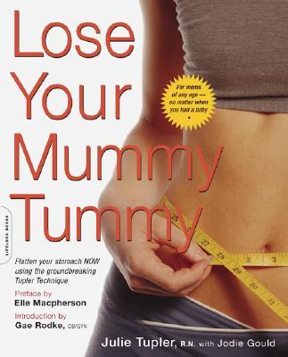 Lose Your Mummy Tummy : Flatten Your Stomach Now Using the Groundbreaking Tupler Technique