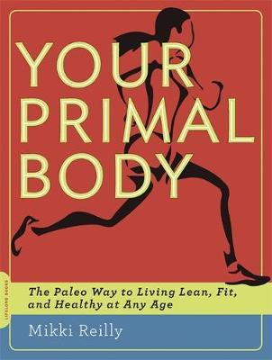 Your Primal Body : The Paleo Way to Living Lean, Fit and Healthy at Any Age