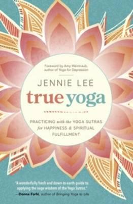 True Yoga : Practicing with the Yoga Sutras for Happiness and Spiritual Fulfillment