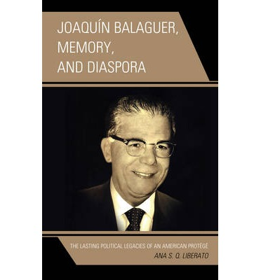 Joaquin Balaguer, Memory, and Diaspora : The Lasting Political Legacies of an American Protege
