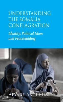 Understanding the Somalia Conflagration : Identity, Political Islam and Peacebuilding