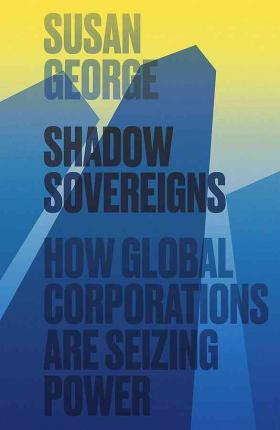 Shadow Sovereigns : How Global Corporations are Seizing Power