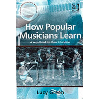 How Popular Musicians Learn : A Way Ahead for Music Education