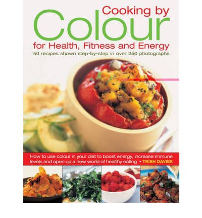 Cooking by Colour for Health, Fitness and Energy : How to Use Colour in Your Diet to Boost Energy, Increase Immune Levels and Open Up a New World of Healthy Eating