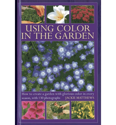 Using Colour in the Garden : How to Create a Garden with Glorious Colour in Every Season, with 130 Photographs