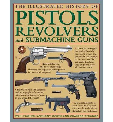 The Illustrated History of Pistols, Revolvers and Submachine Guns