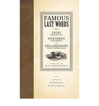 Famous Last Words : Fond Farewells, Deathbed Diatribes, and Exclamations Upon Expiration
