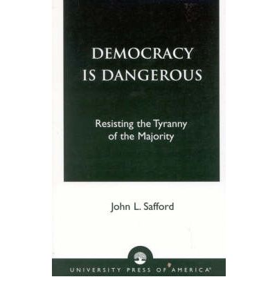 Democracy is Dangerous : Resisting the Tyranny of the Majority