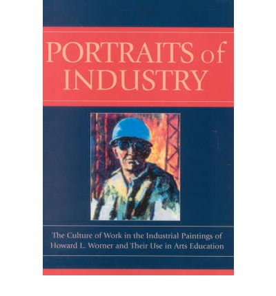 Portraits of Industry : The Culture of Work in the Industrial Paintings of Howard L.Worner and Their Use in Arts Education