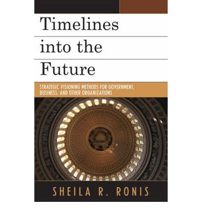 Timelines into the Future : Strategic Visioning Methods for Government, Business, and Other Organizations