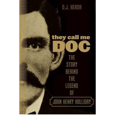 They Call Me Doc : The Story Behind the Legend of John Henry Holliday