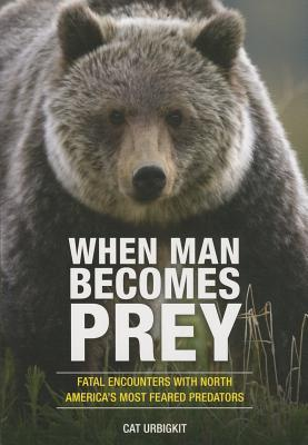 When Man Becomes Prey : Fatal Encounters with North America's Most Feared Predators
