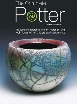 The Complete Potter : The Complete Reference to Tools, Materials and Techniques for all Potters and Ceramicists