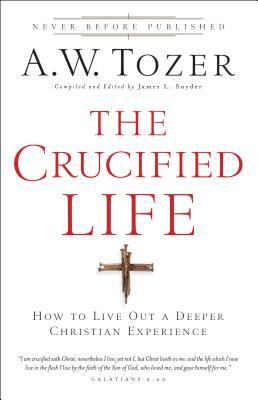 The Crucified Life : How to Live Out a Deeper Christian Experience