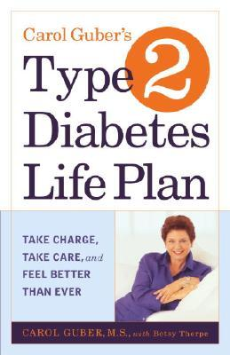 Carol Guber's Type 2 Diabetes Life Plan : Take Charge,Take Care and Feel Better Than Ever
