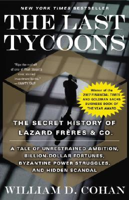 The Last Tycoons : The Secret History of Lazard Freres and Co.