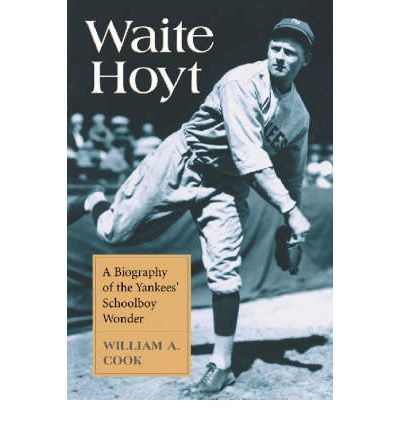 Waite Hoyt : A Biography of the Yankees' Schoolboy Wonder