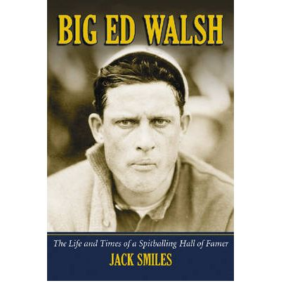 Big Ed Walsh : The Life and Times of a Spitballing Hall of Famer