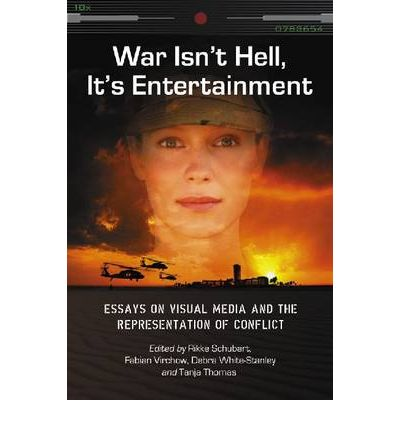 War Isn't Hell, it's Entertainment : Essays on Visual Media and the Representation of Conflict