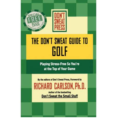 The Don't Sweat Guide to Golf : Playing Stress-free So You're at the Top of Your Game