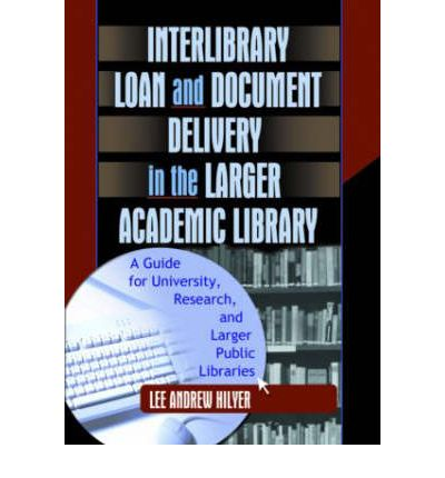 Inter-Library Loan and Document Delivery in the Larger Academic Library : A Guide for University, Research and Larger Public Libraries