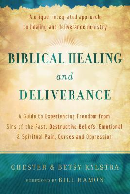 Biblical Healing and Deliverance : A Guide to Experiencing Freedom from Sins of the Past, Destructive Beliefs, Emotional and Spiritual Pain, Curses and Oppression